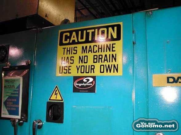 Attention cette machine n a pas de cerveau. Utilisez le votre !