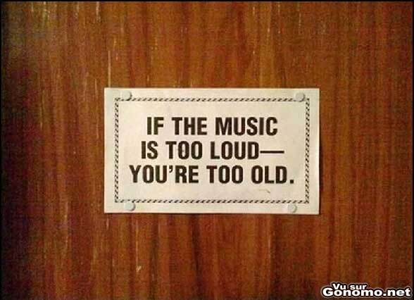 Si la musique est trop fort c est que vous etes trop vieux :)